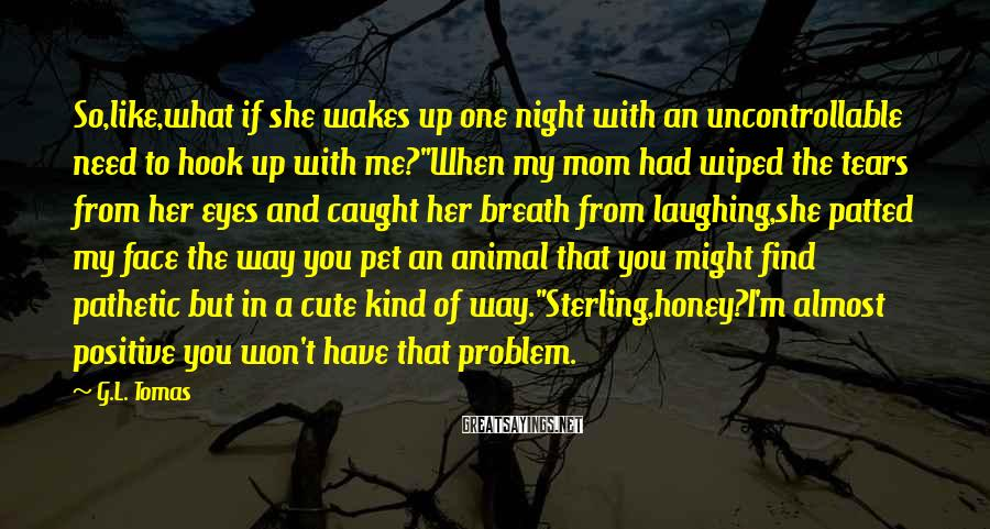 G.L. Tomas Sayings: So,like,what if she wakes up one night with an uncontrollable need to hook up with