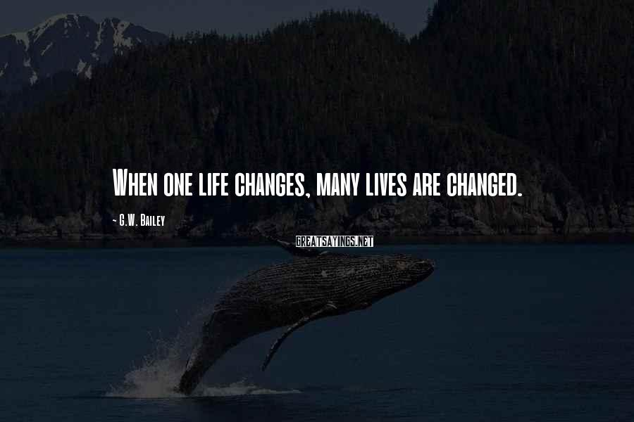 G.W. Bailey Sayings: When one life changes, many lives are changed.
