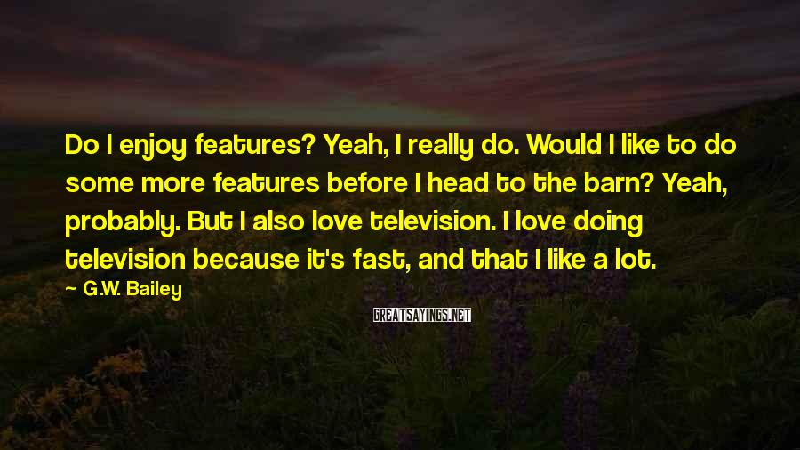 G.W. Bailey Sayings: Do I enjoy features? Yeah, I really do. Would I like to do some more