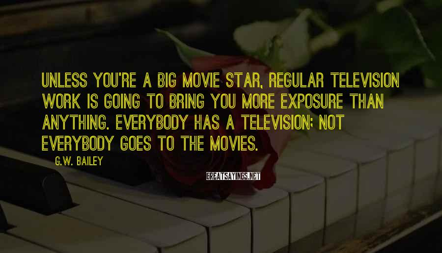 G.W. Bailey Sayings: Unless you're a big movie star, regular television work is going to bring you more