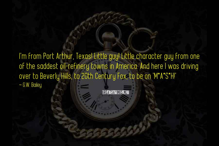 G.W. Bailey Sayings: I'm from Port Arthur, Texas! Little guy! Little character guy from one of the saddest