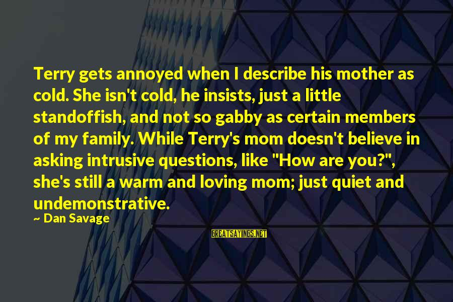 Gabby Sayings By Dan Savage: Terry gets annoyed when I describe his mother as cold. She isn't cold, he insists,