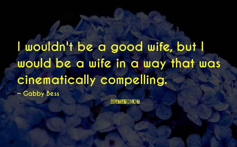 Gabby Sayings By Gabby Bess: I wouldn't be a good wife, but I would be a wife in a way