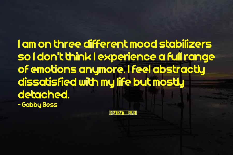 Gabby Sayings By Gabby Bess: I am on three different mood stabilizers so I don't think I experience a full