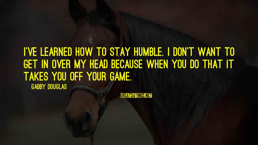 Gabby Sayings By Gabby Douglas: I've learned how to stay humble. I don't want to get in over my head
