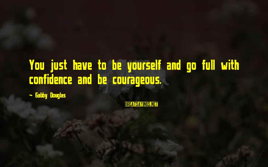Gabby Sayings By Gabby Douglas: You just have to be yourself and go full with confidence and be courageous.