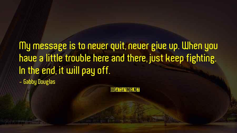 Gabby Sayings By Gabby Douglas: My message is to never quit, never give up. When you have a little trouble