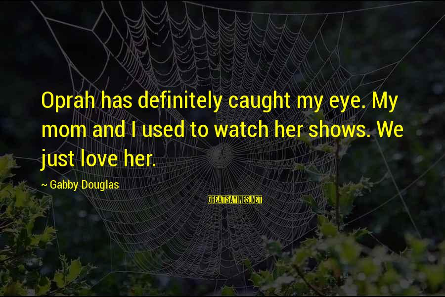 Gabby Sayings By Gabby Douglas: Oprah has definitely caught my eye. My mom and I used to watch her shows.