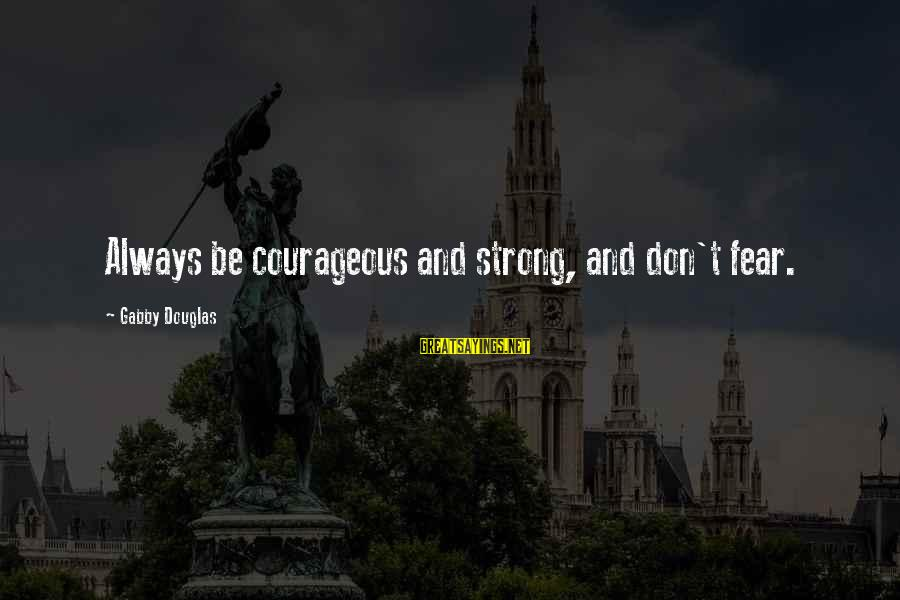 Gabby Sayings By Gabby Douglas: Always be courageous and strong, and don't fear.