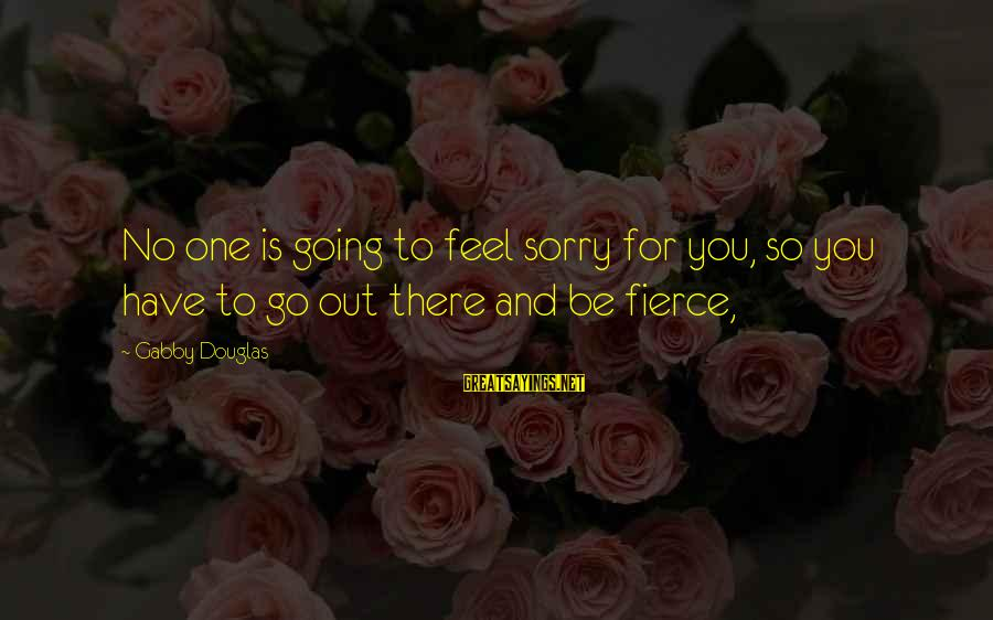 Gabby Sayings By Gabby Douglas: No one is going to feel sorry for you, so you have to go out