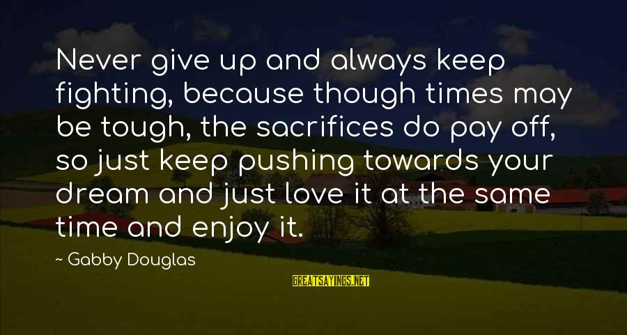 Gabby Sayings By Gabby Douglas: Never give up and always keep fighting, because though times may be tough, the sacrifices