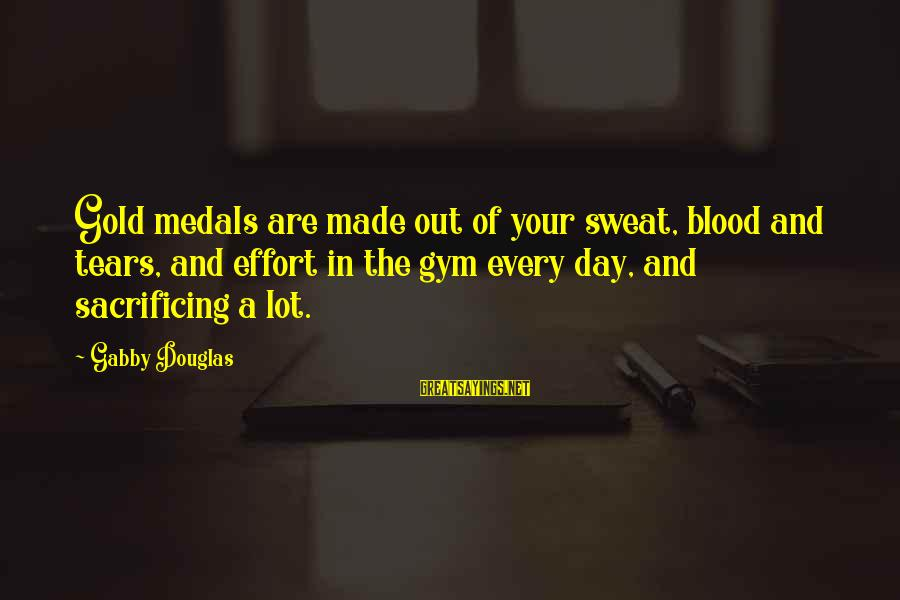 Gabby Sayings By Gabby Douglas: Gold medals are made out of your sweat, blood and tears, and effort in the
