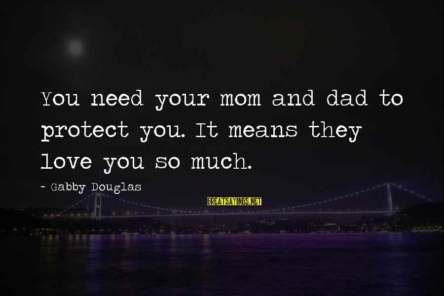 Gabby Sayings By Gabby Douglas: You need your mom and dad to protect you. It means they love you so