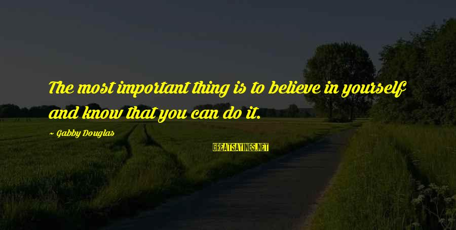 Gabby Sayings By Gabby Douglas: The most important thing is to believe in yourself and know that you can do