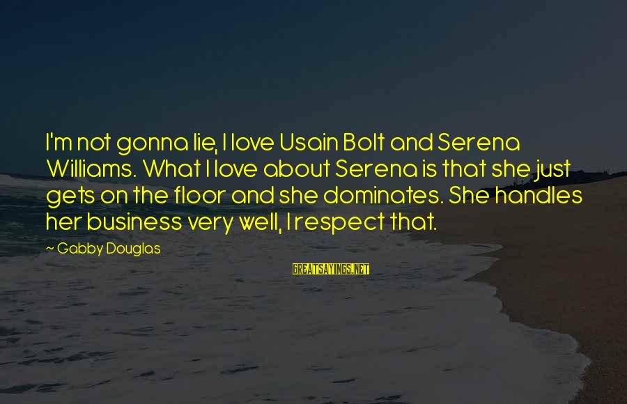 Gabby Sayings By Gabby Douglas: I'm not gonna lie, I love Usain Bolt and Serena Williams. What I love about