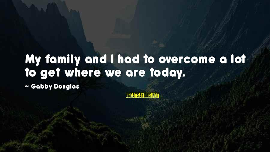 Gabby Sayings By Gabby Douglas: My family and I had to overcome a lot to get where we are today.