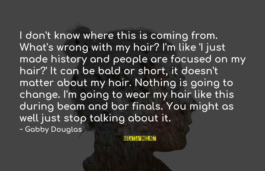 Gabby Sayings By Gabby Douglas: I don't know where this is coming from. What's wrong with my hair? I'm like