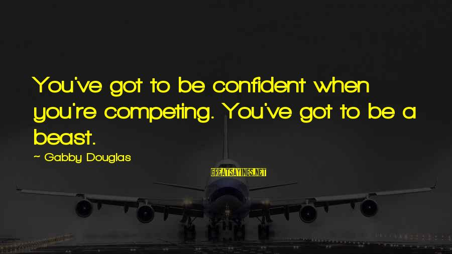 Gabby Sayings By Gabby Douglas: You've got to be confident when you're competing. You've got to be a beast.