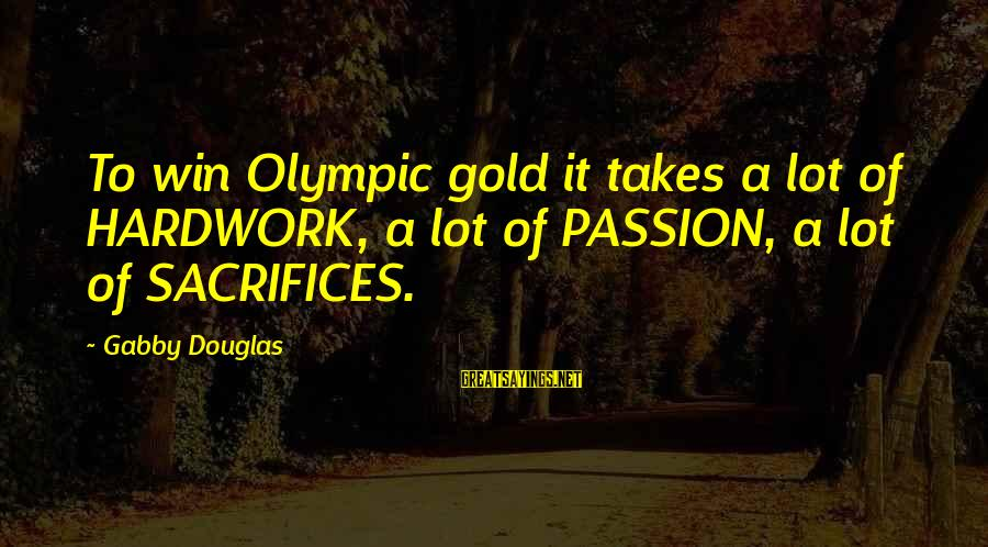 Gabby Sayings By Gabby Douglas: To win Olympic gold it takes a lot of HARDWORK, a lot of PASSION, a