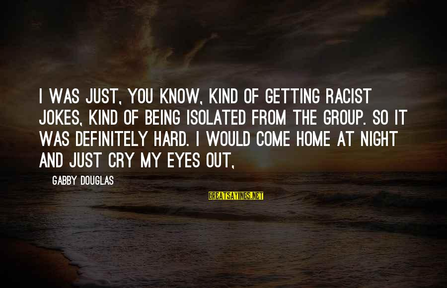 Gabby Sayings By Gabby Douglas: I was just, you know, kind of getting racist jokes, kind of being isolated from
