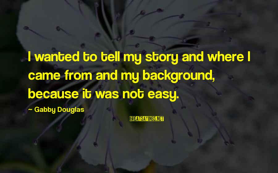 Gabby Sayings By Gabby Douglas: I wanted to tell my story and where I came from and my background, because