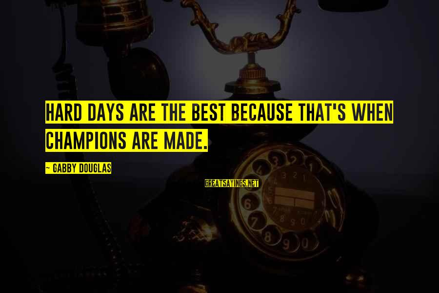 Gabby Sayings By Gabby Douglas: Hard days are the best because that's when champions are made.