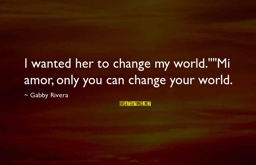 """Gabby Sayings By Gabby Rivera: I wanted her to change my world.""""""""Mi amor, only you can change your world."""