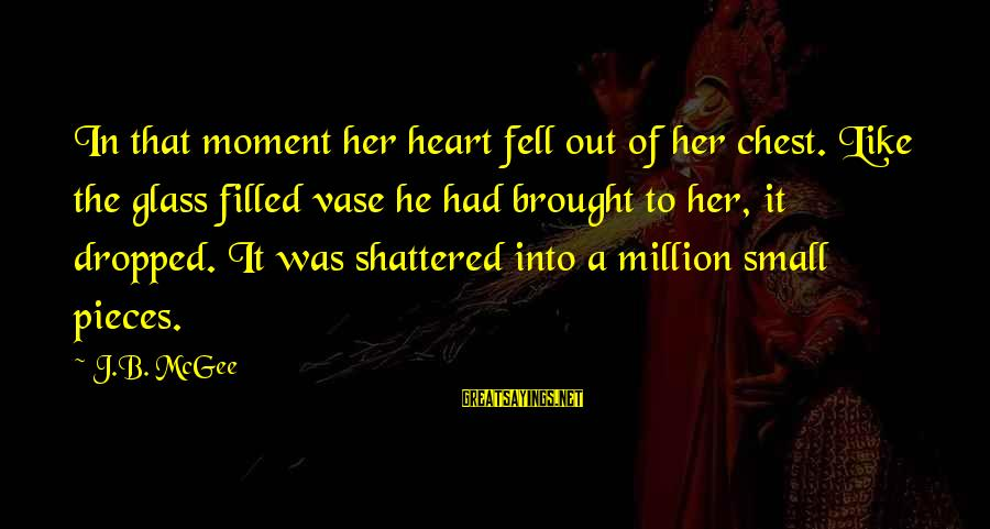 Gabby Sayings By J.B. McGee: In that moment her heart fell out of her chest. Like the glass filled vase