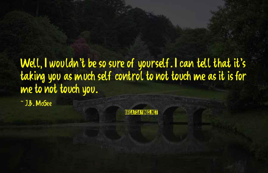 Gabby Sayings By J.B. McGee: Well, I wouldn't be so sure of yourself. I can tell that it's taking you