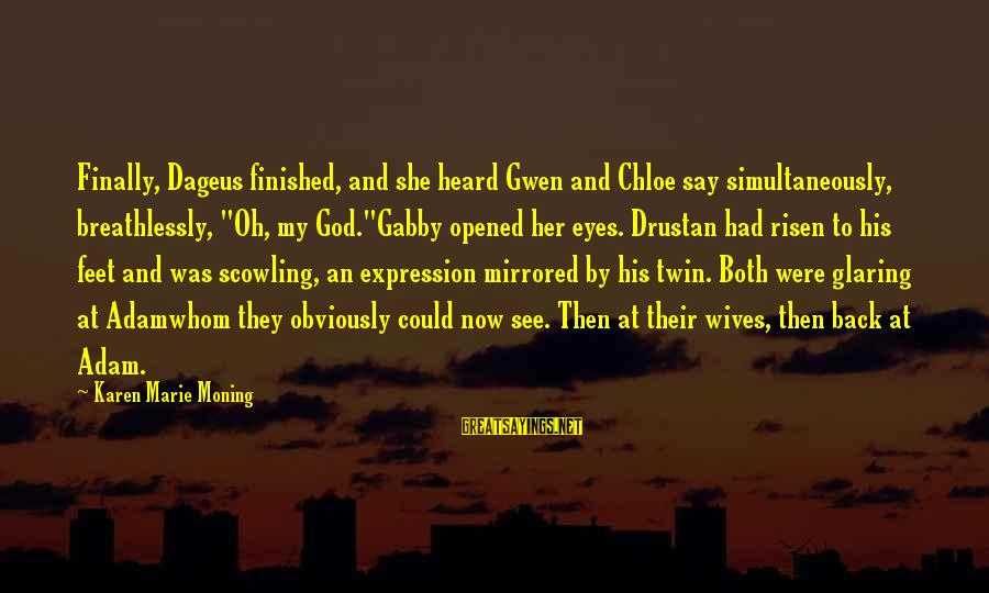 """Gabby Sayings By Karen Marie Moning: Finally, Dageus finished, and she heard Gwen and Chloe say simultaneously, breathlessly, """"Oh, my God.""""Gabby"""