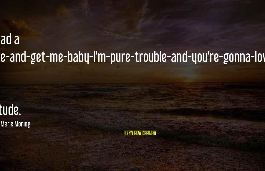 Gabby Sayings By Karen Marie Moning: He had a come-and-get-me-baby-I'm-pure-trouble-and-you're-gonna-love-it kind of attitude.
