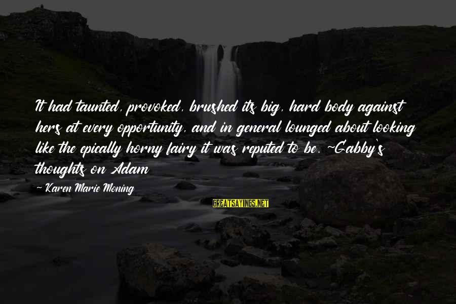 Gabby Sayings By Karen Marie Moning: It had taunted, provoked, brushed its big, hard body against hers at every opportunity, and