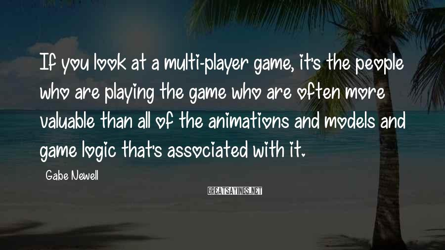 Gabe Newell Sayings: If you look at a multi-player game, it's the people who are playing the game