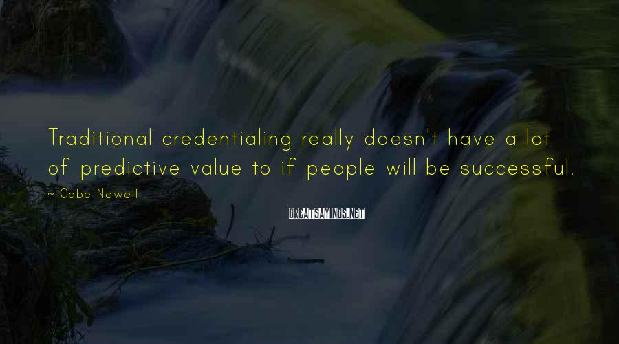 Gabe Newell Sayings: Traditional credentialing really doesn't have a lot of predictive value to if people will be
