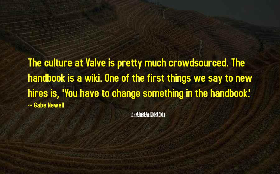Gabe Newell Sayings: The culture at Valve is pretty much crowdsourced. The handbook is a wiki. One of