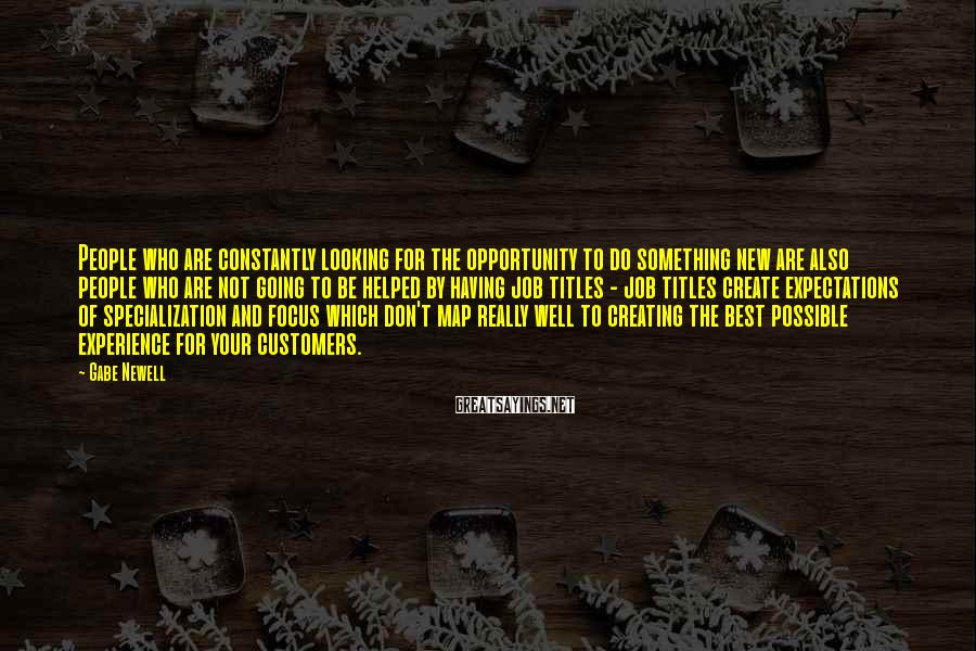 Gabe Newell Sayings: People who are constantly looking for the opportunity to do something new are also people