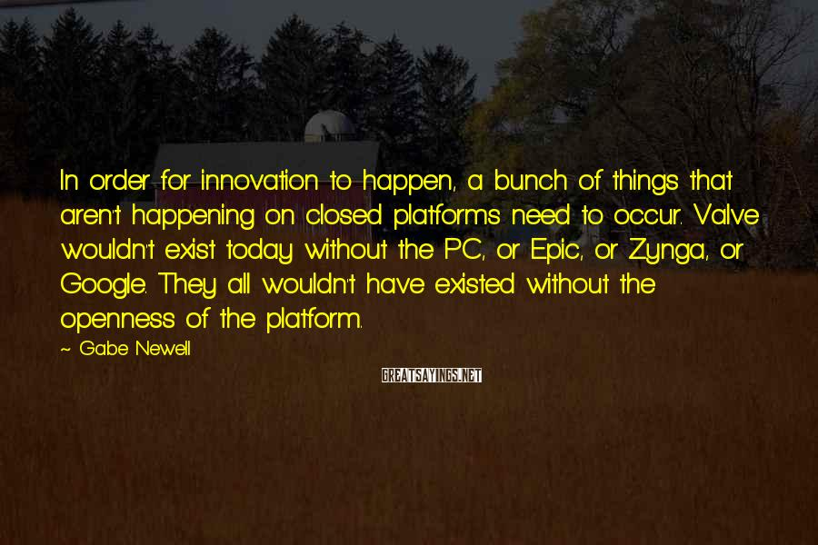Gabe Newell Sayings: In order for innovation to happen, a bunch of things that aren't happening on closed