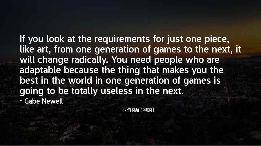 Gabe Newell Sayings: If you look at the requirements for just one piece, like art, from one generation