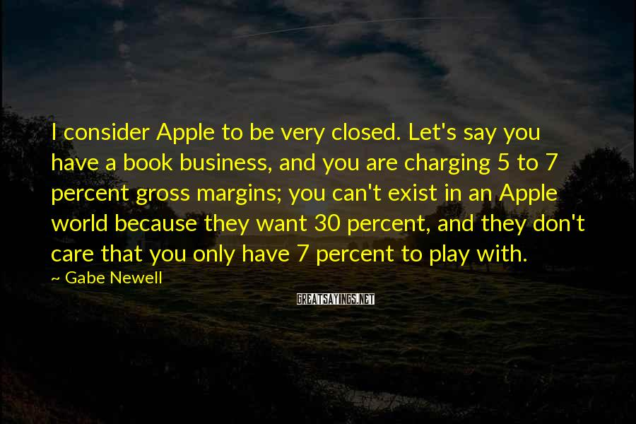 Gabe Newell Sayings: I consider Apple to be very closed. Let's say you have a book business, and