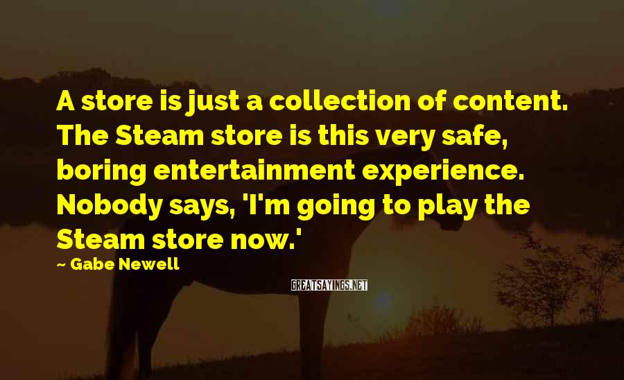 Gabe Newell Sayings: A store is just a collection of content. The Steam store is this very safe,