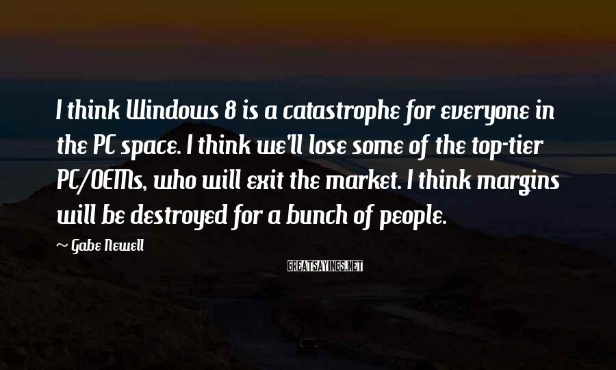 Gabe Newell Sayings: I think Windows 8 is a catastrophe for everyone in the PC space. I think