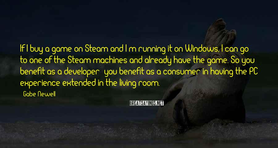 Gabe Newell Sayings: If I buy a game on Steam and I'm running it on Windows, I can