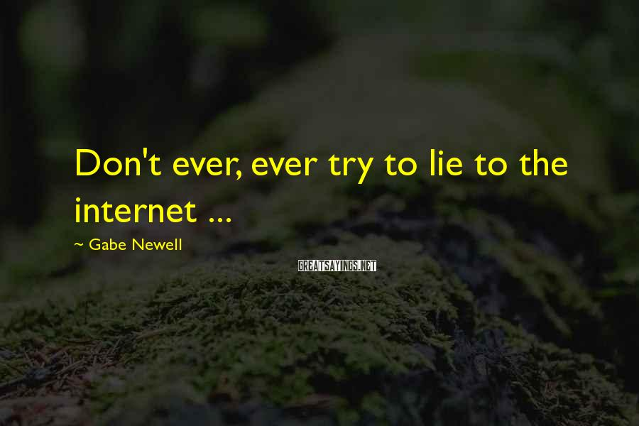 Gabe Newell Sayings: Don't ever, ever try to lie to the internet ...