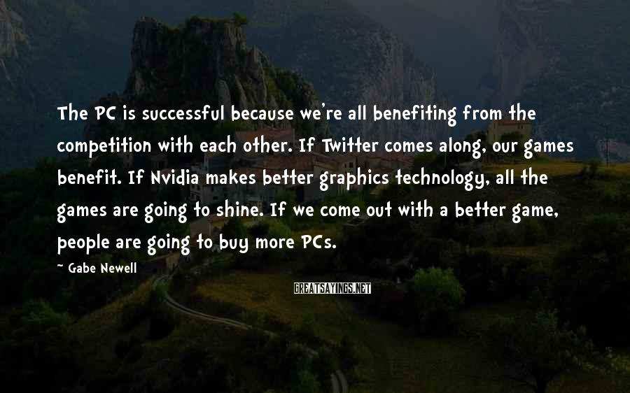 Gabe Newell Sayings: The PC is successful because we're all benefiting from the competition with each other. If