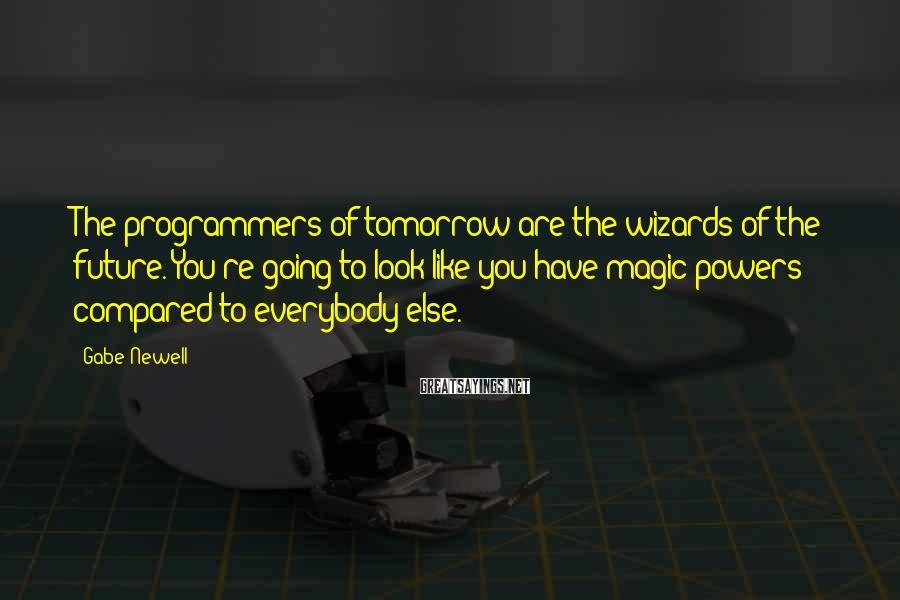 Gabe Newell Sayings: The programmers of tomorrow are the wizards of the future. You're going to look like