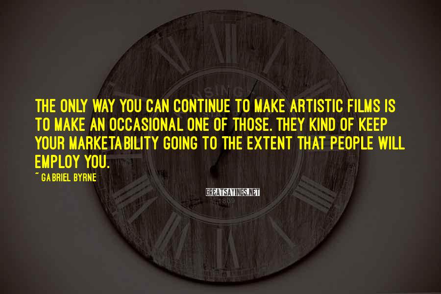 Gabriel Byrne Sayings: The only way you can continue to make artistic films is to make an occasional