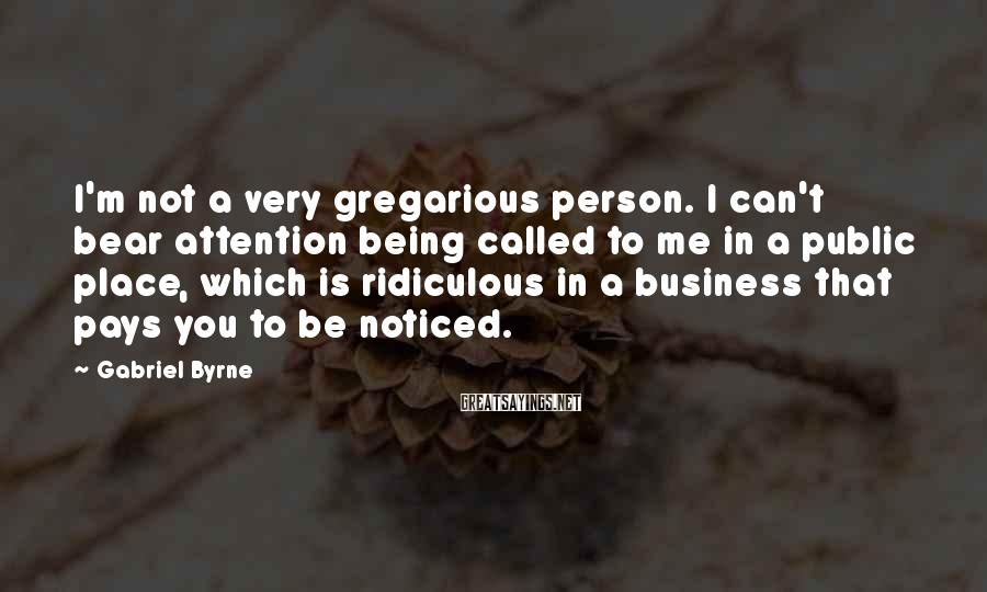 Gabriel Byrne Sayings: I'm not a very gregarious person. I can't bear attention being called to me in