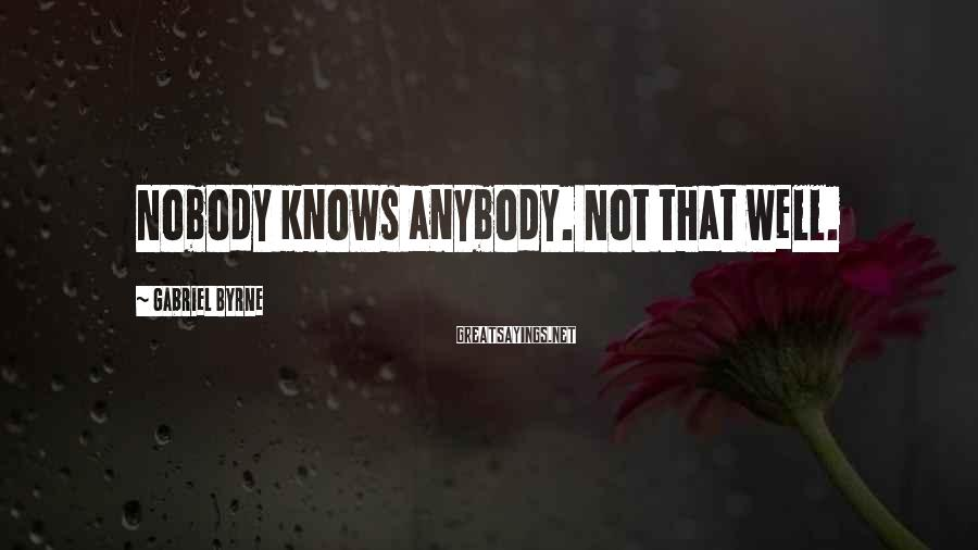 Gabriel Byrne Sayings: Nobody knows anybody. Not that well.