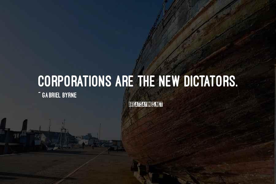 Gabriel Byrne Sayings: Corporations are the new dictators.