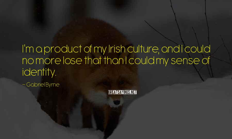 Gabriel Byrne Sayings: I'm a product of my Irish culture, and I could no more lose that than